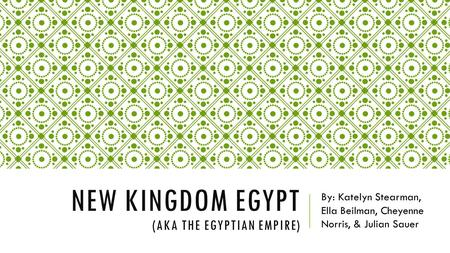 NEW KINGDOM EGYPT (AKA THE EGYPTIAN EMPIRE) By: Katelyn Stearman, Ella Beilman, Cheyenne Norris, & Julian Sauer.