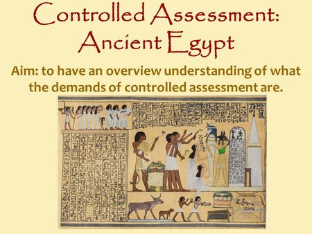 Controlled Assessment: Ancient Egypt Aim: to have an overview understanding of what the demands of controlled assessment are.