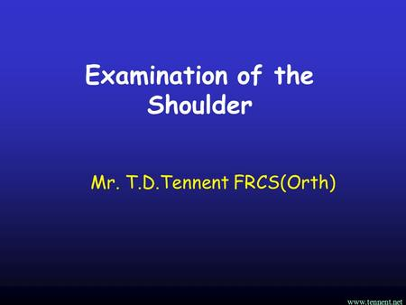 Www.tennent.net Examination of the Shoulder Mr. T.D.Tennent FRCS(Orth)