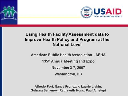 Using Health Facility Assessment data to Improve Health Policy and Program at the National Level American Public Health Association – APHA 135 th Annual.