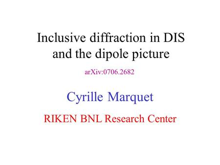 Inclusive diffraction in DIS and the dipole picture Cyrille Marquet RIKEN BNL Research Center arXiv:0706.2682.