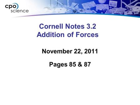 Cornell Notes 3.2 Addition of Forces November 22, 2011 Pages 85 & 87.