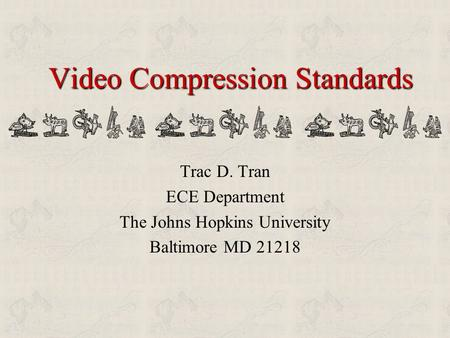 Video Compression Standards Trac D. Tran ECE Department The Johns Hopkins University Baltimore MD 21218.