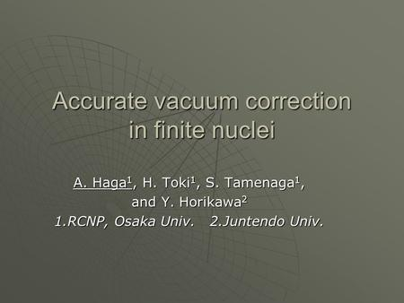 Accurate vacuum correction in finite nuclei A. Haga 1, H. Toki 1, S. Tamenaga 1, and Y. Horikawa 2 1.RCNP, Osaka Univ. 2.Juntendo Univ.