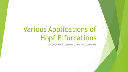 Various Applications of Hopf Bifurcations Matt Mulvehill, Kaleb Mitchell, Niko Lachman.