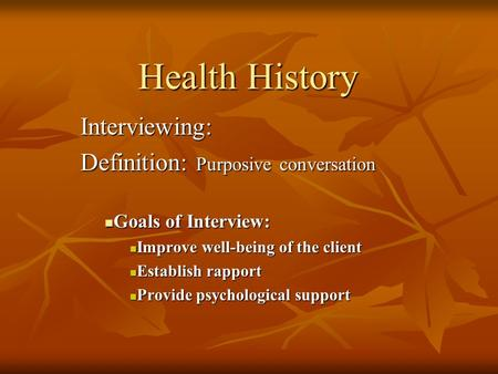 Health History Interviewing: Definition: Purposive conversation Goals of Interview: Goals of Interview: Improve well-being of the client Improve well-being.