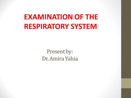 Present by: Dr. Amira Yahia EXAMINATION OF THE RESPIRATORY SYSTEM.