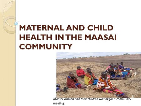 MATERNAL AND CHILD HEALTH IN THE MAASAI COMMUNITY Maasai Women and their children waiting for a community meeting.