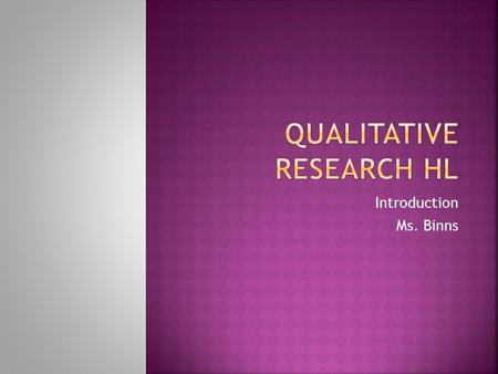Introduction Ms. Binns.  Distinguish between qualitative and quantitative data  Explain strengths and limitations of a qualitative approach to research.