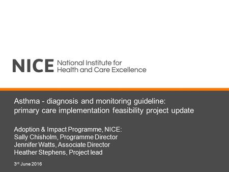 Asthma - diagnosis and monitoring guideline: primary care implementation feasibility project update Adoption & Impact Programme, NICE: Sally Chisholm,