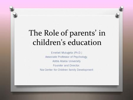 The Role of parents' in children's education Emebet Mulugeta (Ph.D.) Associate Professor of Psychology, Addis Ababa University Founder and Director. Nia.