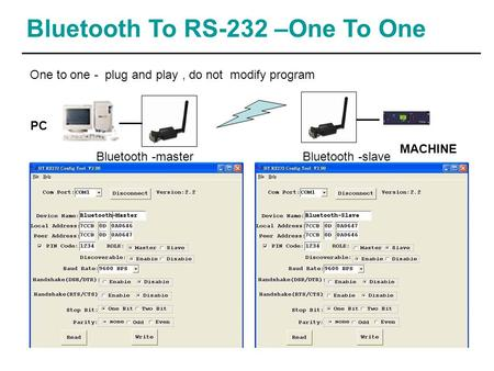 Bluetooth To RS-232 –One To One MACHINE PC One to one - plug and play, do not modify program Bluetooth -masterBluetooth -slave.