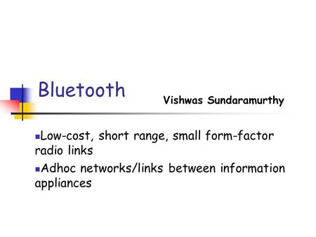 Bluetooth Vishwas Sundaramurthy Low-cost, short range, small form-factor radio links Adhoc networks/links between information appliances.