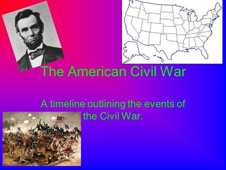 The American Civil War A timeline outlining the events of the Civil War.