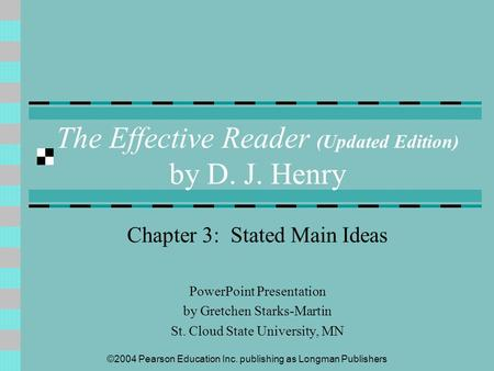 ©2004 Pearson Education Inc. publishing as Longman Publishers The Effective Reader (Updated Edition) by D. J. Henry Chapter 3: Stated Main Ideas PowerPoint.