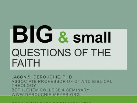 BIG & small QUESTIONS OF THE FAITH JASON S. DEROUCHIE, PHD ASSOCIATE PROFESSOR OF OT AND BIBLICAL THEOLOGY BETHLEHEM COLLEGE & SEMINARY WWW.DEROUCHIE-MEYER.ORG.