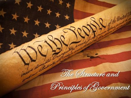 The Structure and Principles of Government In 1787, our Founding Fathers constructed a new system of government. The new form of government needed a.