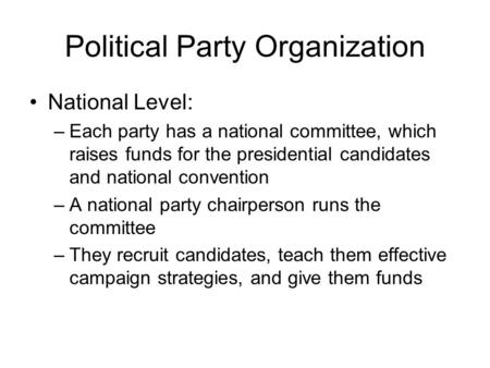 Political Party Organization National Level: –Each party has a national committee, which raises funds for the presidential candidates and national convention.