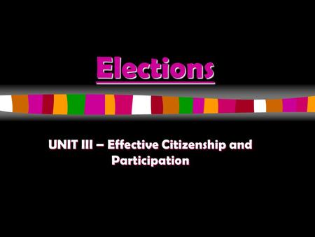 Elections UNIT III – Effective Citizenship and Participation.