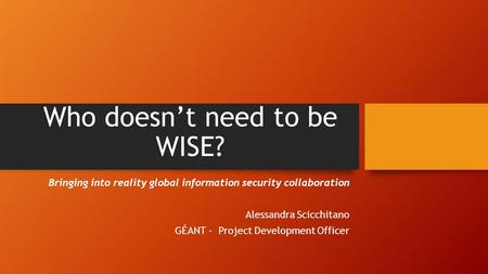 Who doesn't need to be WISE? Bringing into reality global information security collaboration Alessandra Scicchitano GÉANT - Project Development Officer.