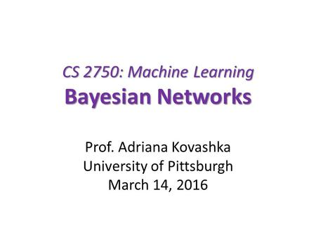 CS 2750: Machine Learning Bayesian Networks Prof. Adriana Kovashka University of Pittsburgh March 14, 2016.
