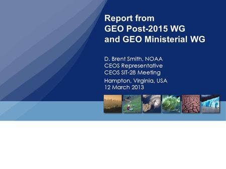 Report from GEO Post-2015 WG and GEO Ministerial WG D. Brent Smith, NOAA CEOS Representative CEOS SIT-28 Meeting Hampton, Virginia, USA 12 March 2013.