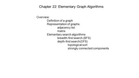 Chapter 22: Elementary Graph Algorithms Overview: Definition of a graph Representation of graphs adjacency list matrix Elementary search algorithms breadth-first.