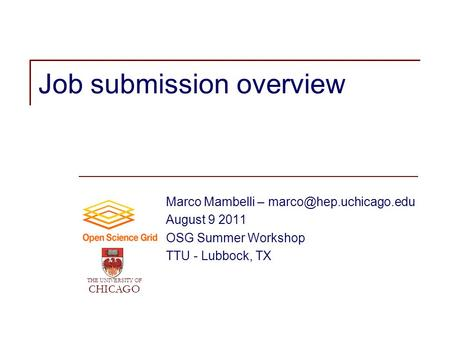 Job submission overview Marco Mambelli – August 9 2011 OSG Summer Workshop TTU - Lubbock, TX THE UNIVERSITY OF CHICAGO.