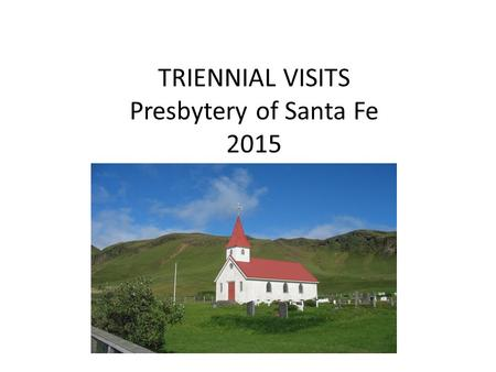 TRIENNIAL VISITS Presbytery of Santa Fe 2015. WHY HAVE TRIENNIAL VISITS? Excellent opportunity to build relationships between congregation and PCUSA Each.