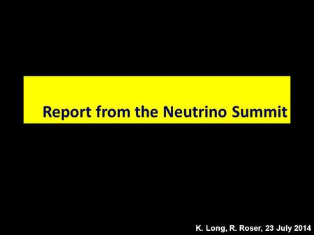 K. Long, R. Roser, 23 July 2014 Report from the Neutrino Summit.