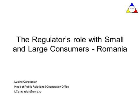 ANRE The Regulator's role with Small and Large Consumers - Romania Lusine Caracasian Head of Public Relations&Cooperation Office