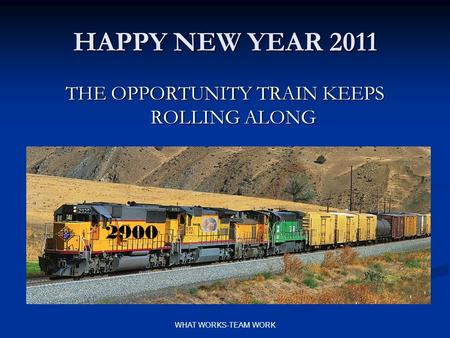 WHAT WORKS-TEAM WORK HAPPY NEW YEAR 2011 THE OPPORTUNITY TRAIN KEEPS ROLLING ALONG.