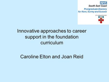 Innovative approaches to career support in the foundation curriculum Caroline Elton and Joan Reid Postgraduate Deanery for Kent, Surrey and Sussex University.