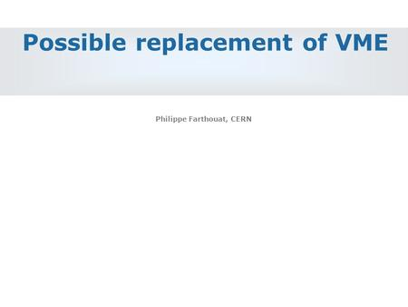 Possible replacement of VME Philippe Farthouat, CERN.