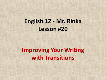 English 12 - Mr. Rinka Lesson #20 Improving Your Writing with Transitions.