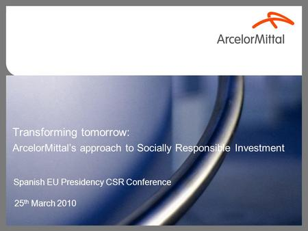 Transforming tomorrow: ArcelorMittal's approach to Socially Responsible Investment 25 th March 2010 Spanish EU Presidency CSR Conference.