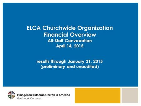 ELCA Churchwide Organization Financial Overview All-Staff Convocation April 14, 2015 results through January 31, 2015 (preliminary and unaudited)