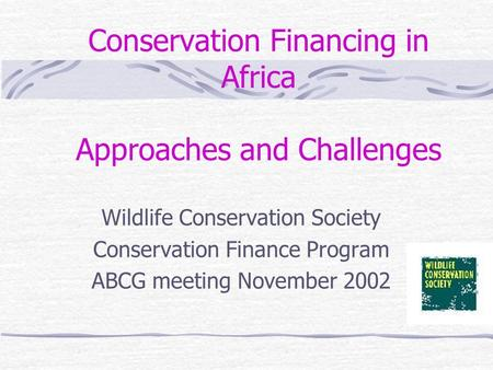 Conservation Financing in Africa Approaches and Challenges Wildlife Conservation Society Conservation Finance Program ABCG meeting November 2002.
