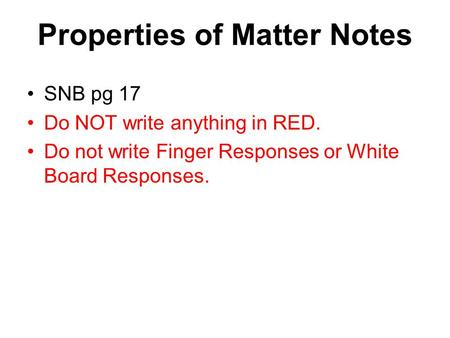 SNB pg 17 Do NOT write anything in RED. Do not write Finger Responses or White Board Responses. Properties of Matter Notes.