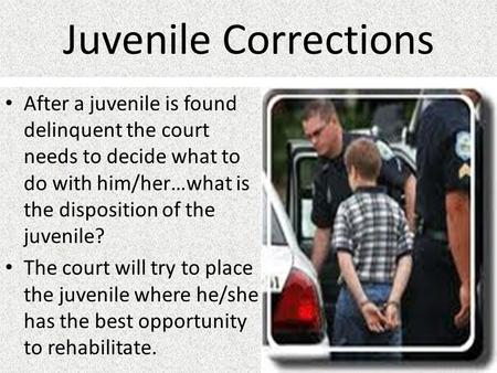 Juvenile Corrections After a juvenile is found delinquent the court needs to decide what to do with him/her…what is the disposition of the juvenile? The.