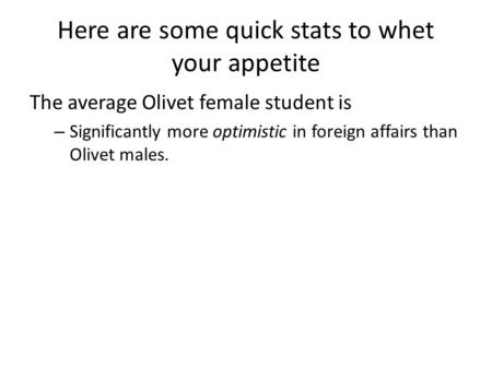 Here are some quick stats to whet your appetite The average Olivet female student is – Significantly more optimistic in foreign affairs than Olivet males.