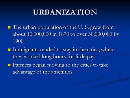 URBANIZATION The urban population of the U. S. grew from about 10,000,000 in 1870 to over 30,000,000 by 1900 The urban population of the U. S. grew from.
