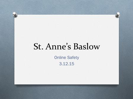St. Anne's Baslow Online Safety 3.12.15. Before we start… O Throughout this meeting I hope to provide information that you will find useful in keep your.