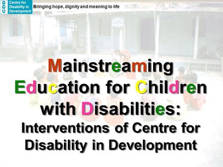 Bringing hope, dignity and meaning to life Mainstreaming Education for Children with Disabilities: Interventions of Centre for Disability in Development.