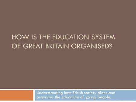 HOW IS THE EDUCATION SYSTEM OF GREAT BRITAIN ORGANISED? Understanding how British society plans and organises the education of young people.
