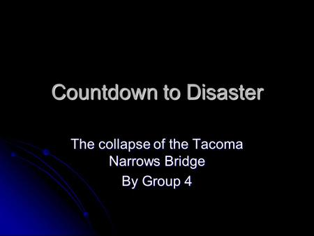 Countdown to Disaster The collapse of the Tacoma Narrows Bridge By Group 4.