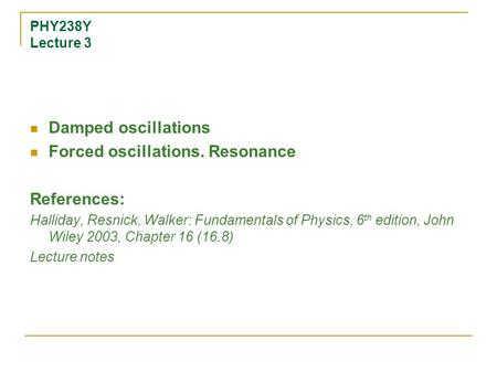PHY238Y Lecture 3 Damped oscillations Forced oscillations. Resonance References: Halliday, Resnick, Walker: Fundamentals of Physics, 6 th edition, John.