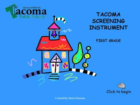 Created By Sherri Desseau Click to begin TACOMA SCREENING INSTRUMENT FIRST GRADE.