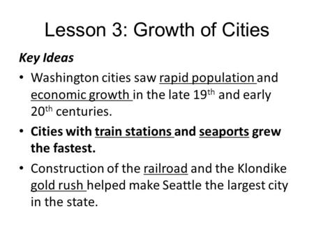 Lesson 3: Growth of Cities Key Ideas Washington cities saw rapid population and economic growth in the late 19 th and early 20 th centuries. Cities with.