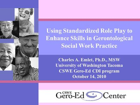 Using Standardized Role Play to Enhance Skills in Gerontological Social Work Practice Charles A. Emlet, Ph.D., MSW University of Washington Tacoma CSWE.